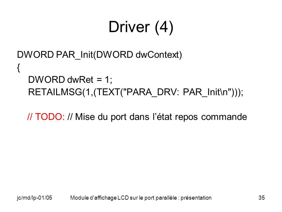 jc/md/lp-01/05Module d'affichage LCD sur le port parallèle : présentation35 Driver (4) DWORD PAR_Init(DWORD dwContext) { DWORD dwRet = 1; RETAILMSG(1,