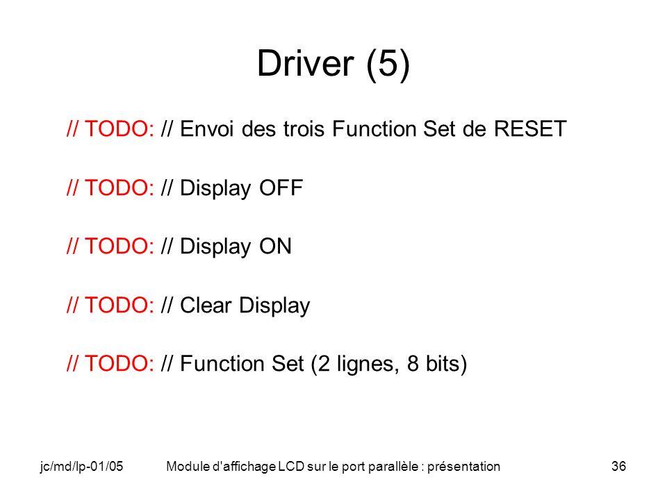 jc/md/lp-01/05Module d'affichage LCD sur le port parallèle : présentation36 Driver (5) // TODO: // Envoi des trois Function Set de RESET // TODO: // D