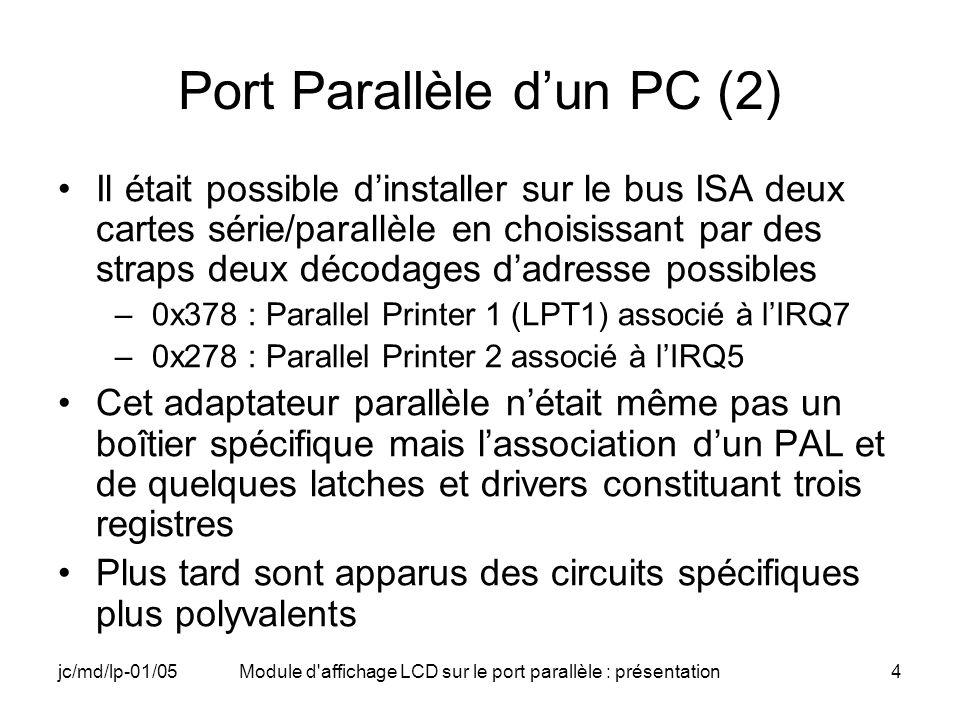 jc/md/lp-01/05Module d affichage LCD sur le port parallèle : présentation5 Port Parallèle dun PC (3) Registre de données (D0-D7) –à ladresse de base du port Registre de Status (S3-S7) –à ladresse de base du port + 1 –utilisé pour ses cinq bits de poids forts seulement S3-S7, S0-S2 inutilisés ou inexistants Registre de commande (C0-C4) –à ladresse de base du port + 2 –Utilisé pour ses cinq bits de poids faibles C0-C4, C5- C7 inutilisés ou inexistants –ici nous nutilisons que C0-C4