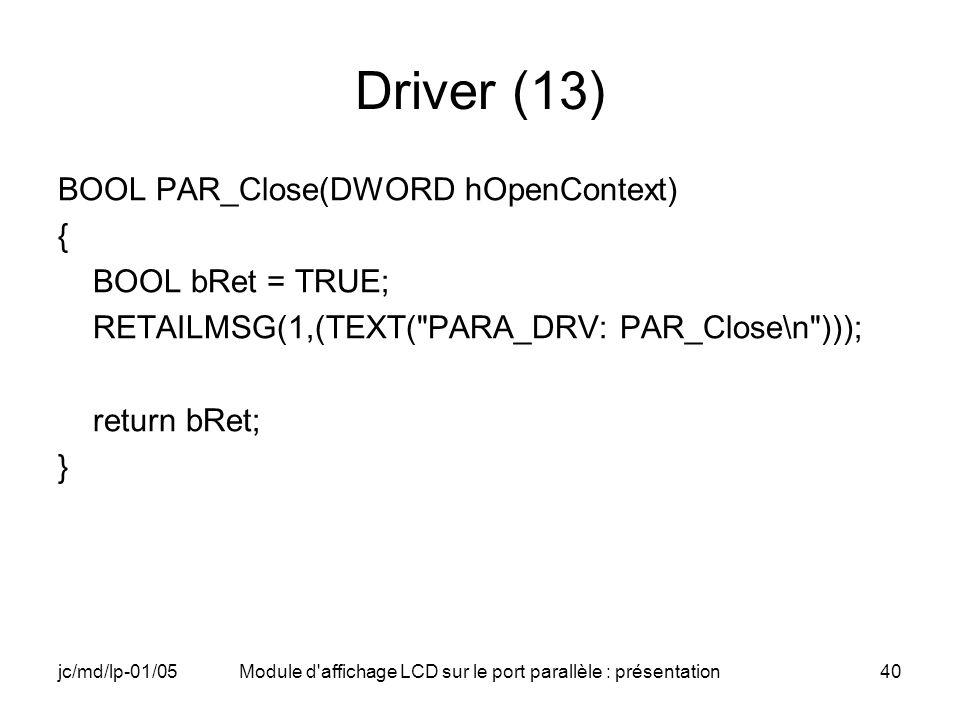 jc/md/lp-01/05Module d'affichage LCD sur le port parallèle : présentation40 Driver (13) BOOL PAR_Close(DWORD hOpenContext) { BOOL bRet = TRUE; RETAILM
