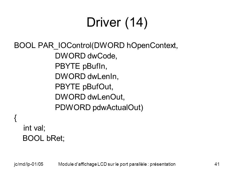 jc/md/lp-01/05Module d'affichage LCD sur le port parallèle : présentation41 Driver (14) BOOL PAR_IOControl(DWORD hOpenContext, DWORD dwCode, PBYTE pBu