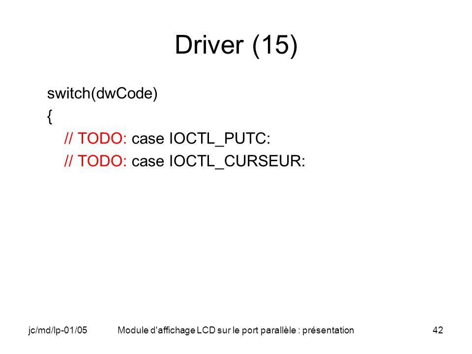 jc/md/lp-01/05Module d'affichage LCD sur le port parallèle : présentation42 Driver (15) switch(dwCode) { // TODO: case IOCTL_PUTC: // TODO: case IOCTL