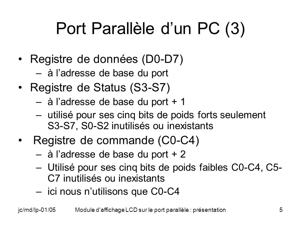 jc/md/lp-01/05Module d affichage LCD sur le port parallèle : présentation6 Registres du port parallèle Adresse de base Registre de données D7D0 Adresse de base + 1 Registre de status (lecture) S7 Adresse de base + 2 Registre de contrôle C0 Poids fort Poids faible S5S6S4S3 C3C2C1 D6D5D4 D3 D2D1 C4
