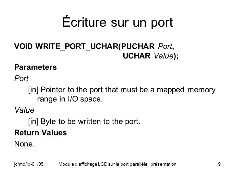 jc/md/lp-01/05Module d'affichage LCD sur le port parallèle : présentation9 Écriture sur un port VOID WRITE_PORT_UCHAR(PUCHAR Port, UCHAR Value); Param