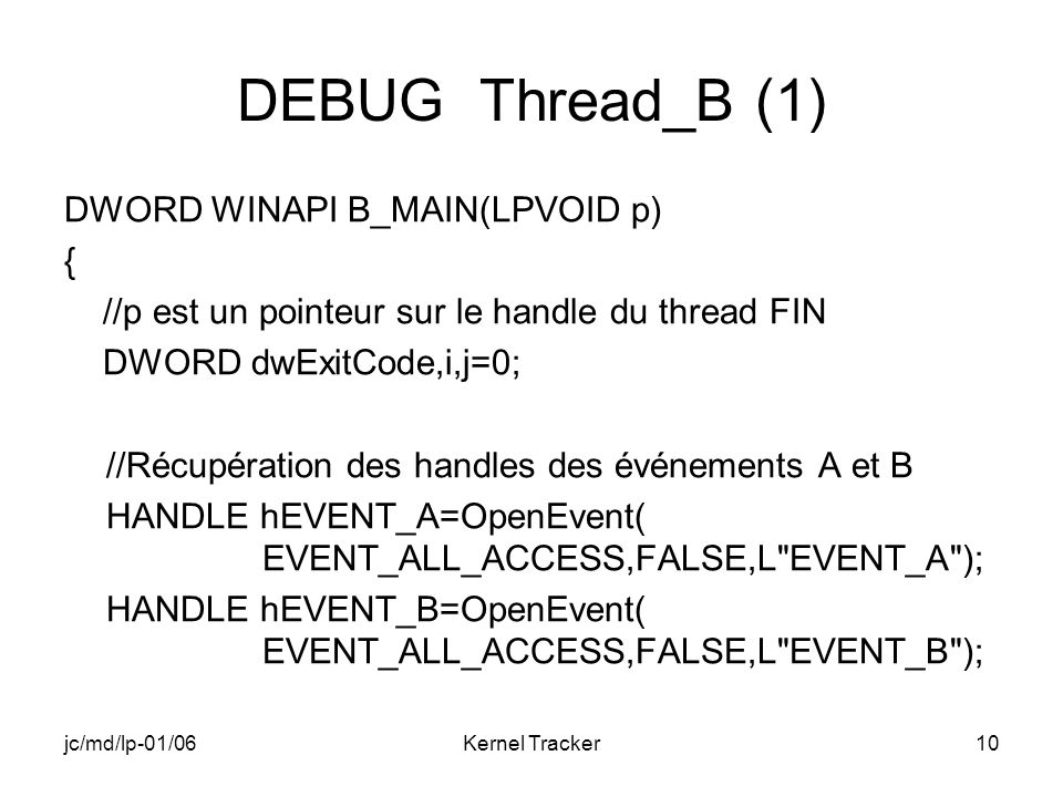 jc/md/lp-01/06Kernel Tracker10 DEBUG Thread_B (1) DWORD WINAPI B_MAIN(LPVOID p) { //p est un pointeur sur le handle du thread FIN DWORD dwExitCode,i,j=0; //Récupération des handles des événements A et B HANDLE hEVENT_A=OpenEvent( EVENT_ALL_ACCESS,FALSE,L EVENT_A ); HANDLE hEVENT_B=OpenEvent( EVENT_ALL_ACCESS,FALSE,L EVENT_B );