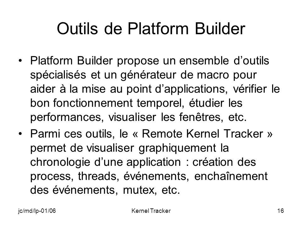 jc/md/lp-01/06Kernel Tracker16 Outils de Platform Builder Platform Builder propose un ensemble doutils spécialisés et un générateur de macro pour aider à la mise au point dapplications, vérifier le bon fonctionnement temporel, étudier les performances, visualiser les fenêtres, etc.
