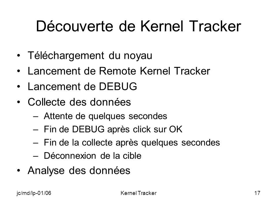 jc/md/lp-01/06Kernel Tracker17 Découverte de Kernel Tracker Téléchargement du noyau Lancement de Remote Kernel Tracker Lancement de DEBUG Collecte des données –Attente de quelques secondes –Fin de DEBUG après click sur OK –Fin de la collecte après quelques secondes –Déconnexion de la cible Analyse des données