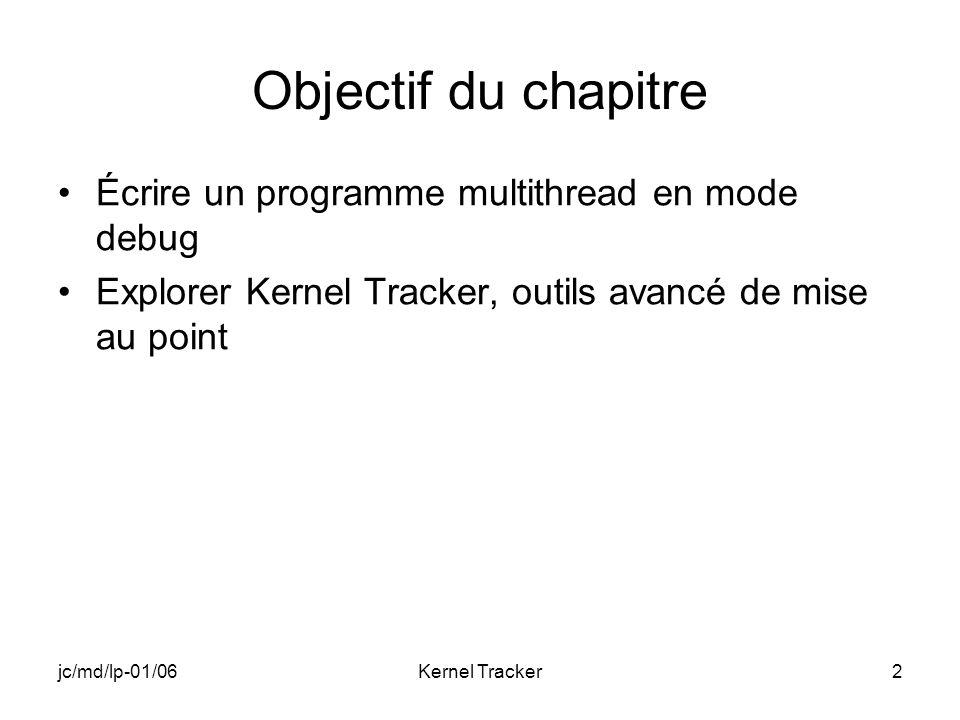 jc/md/lp-01/06Kernel Tracker13 Exécution de DEBUG Générer DEBUG Télécharger limage (version Debug) Exécuter DEBUG pour vérifier son bon fonctionnement Fermer lapplication Fermer la fenêtre cible Nous allons étudier cette application avec loutil « Remote Kernel Tracker » proposé avec Platform Builder