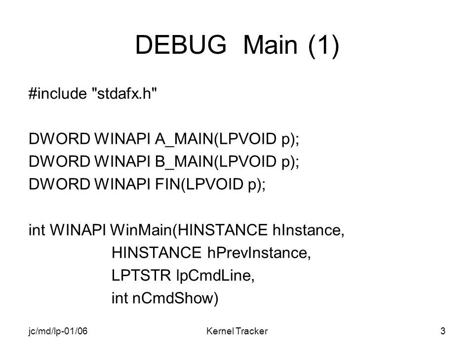 jc/md/lp-01/06Kernel Tracker3 DEBUG Main (1) #include stdafx.h DWORD WINAPI A_MAIN(LPVOID p); DWORD WINAPI B_MAIN(LPVOID p); DWORD WINAPI FIN(LPVOID p); int WINAPI WinMain(HINSTANCE hInstance, HINSTANCE hPrevInstance, LPTSTR lpCmdLine, int nCmdShow)