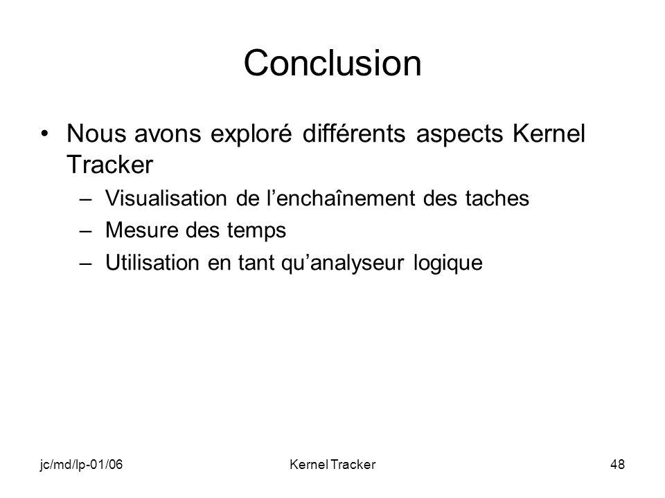 jc/md/lp-01/06Kernel Tracker48 Conclusion Nous avons exploré différents aspects Kernel Tracker –Visualisation de lenchaînement des taches –Mesure des temps –Utilisation en tant quanalyseur logique