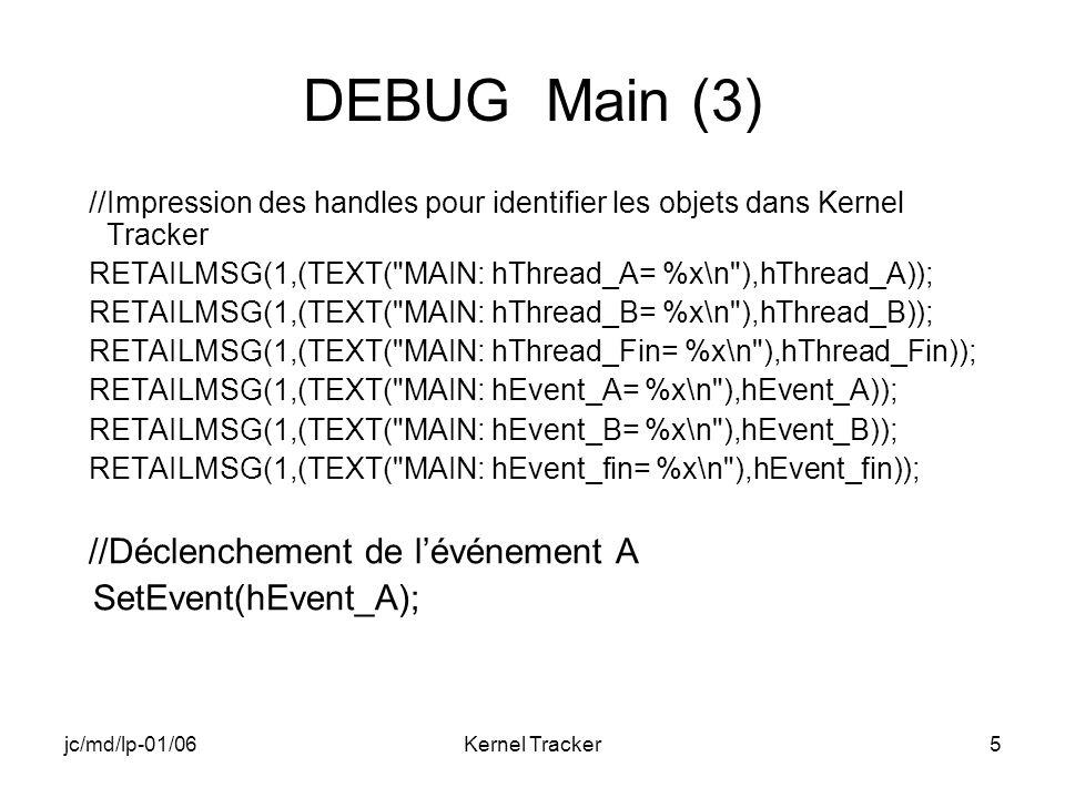 jc/md/lp-01/06Kernel Tracker5 DEBUG Main (3) //Impression des handles pour identifier les objets dans Kernel Tracker RETAILMSG(1,(TEXT( MAIN: hThread_A= %x\n ),hThread_A)); RETAILMSG(1,(TEXT( MAIN: hThread_B= %x\n ),hThread_B)); RETAILMSG(1,(TEXT( MAIN: hThread_Fin= %x\n ),hThread_Fin)); RETAILMSG(1,(TEXT( MAIN: hEvent_A= %x\n ),hEvent_A)); RETAILMSG(1,(TEXT( MAIN: hEvent_B= %x\n ),hEvent_B)); RETAILMSG(1,(TEXT( MAIN: hEvent_fin= %x\n ),hEvent_fin)); //Déclenchement de lévénement A SetEvent(hEvent_A);