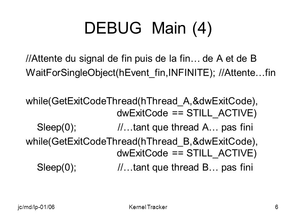 jc/md/lp-01/06Kernel Tracker7 DEBUG Main (5) //Fermeture de tous les handles créés CloseHandle(hThread_A); CloseHandle(hThread_B); CloseHandle(hThread_Fin); CloseHandle(hEvent_A); CloseHandle(hEvent_B); CloseHandle(hEvent_fin); RETAILMSG(1,(TEXT( MAIN: fin de DEBUG\n ))); return 0; }