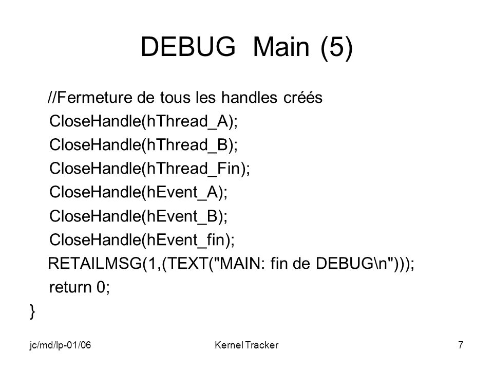 jc/md/lp-01/06Kernel Tracker7 DEBUG Main (5) //Fermeture de tous les handles créés CloseHandle(hThread_A); CloseHandle(hThread_B); CloseHandle(hThread_Fin); CloseHandle(hEvent_A); CloseHandle(hEvent_B); CloseHandle(hEvent_fin); RETAILMSG(1,(TEXT( MAIN: fin de DEBUG\n ))); return 0; }