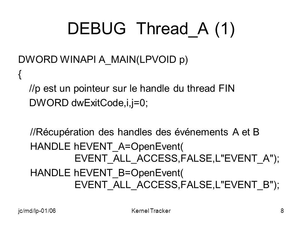 jc/md/lp-01/06Kernel Tracker9 DEBUG Thread_A (2) while(GetExitCodeThread(*(PHANDLE)p,&dwExitCode), dwExitCode == STILL_ACTIVE) { WaitForSingleObject(hEVENT_A,INFINITE);//attente… RETAILMSG(1,(TEXT( A_MAIN: j= %d\n ),++j)); for(i=0;i<1000000;i++) //histoire de passer le temps… ; //sans sortir du thread ResetEvent(hEVENT_A); //réinitialisation de…A SetEvent(hEVENT_B); //Déclenchement de…B } return A ; }