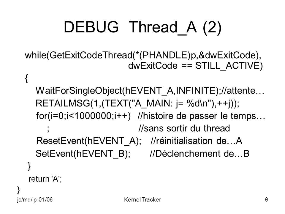 jc/md/lp-01/06Kernel Tracker10 DEBUG Thread_B (1) DWORD WINAPI B_MAIN(LPVOID p) { //p est un pointeur sur le handle du thread FIN DWORD dwExitCode,i,j=0; //Récupération des handles des événements A et B HANDLE hEVENT_A=OpenEvent( EVENT_ALL_ACCESS,FALSE,L EVENT_A ); HANDLE hEVENT_B=OpenEvent( EVENT_ALL_ACCESS,FALSE,L EVENT_B );