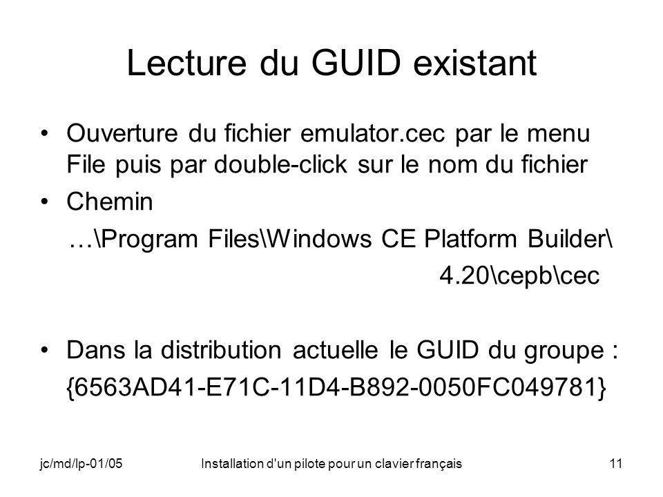 jc/md/lp-01/05Installation d un pilote pour un clavier français11 Lecture du GUID existant Ouverture du fichier emulator.cec par le menu File puis par double-click sur le nom du fichier Chemin …\Program Files\Windows CE Platform Builder\ 4.20\cepb\cec Dans la distribution actuelle le GUID du groupe : {6563AD41-E71C-11D4-B892-0050FC049781}