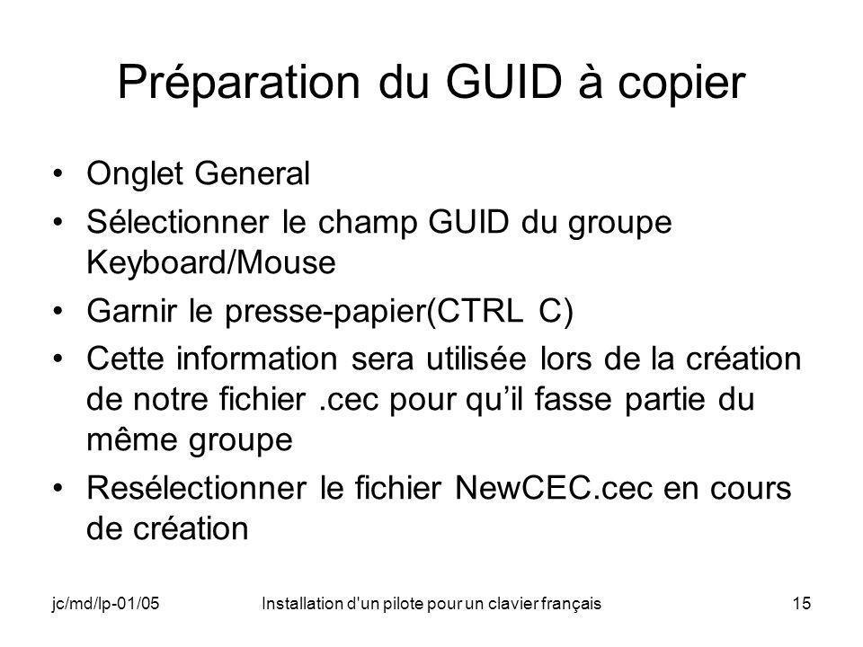 jc/md/lp-01/05Installation d un pilote pour un clavier français15 Préparation du GUID à copier Onglet General Sélectionner le champ GUID du groupe Keyboard/Mouse Garnir le presse-papier(CTRL C) Cette information sera utilisée lors de la création de notre fichier.cec pour quil fasse partie du même groupe Resélectionner le fichier NewCEC.cec en cours de création