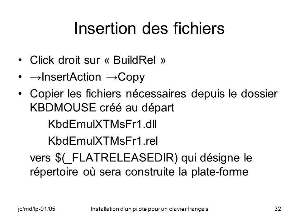 jc/md/lp-01/05Installation d un pilote pour un clavier français32 Insertion des fichiers Click droit sur « BuildRel » InsertAction Copy Copier les fichiers nécessaires depuis le dossier KBDMOUSE créé au départ KbdEmulXTMsFr1.dll KbdEmulXTMsFr1.rel vers $(_FLATRELEASEDIR) qui désigne le répertoire où sera construite la plate-forme