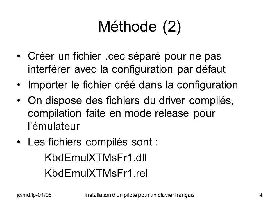 jc/md/lp-01/05Installation d un pilote pour un clavier français4 Méthode (2) Créer un fichier.cec séparé pour ne pas interférer avec la configuration par défaut Importer le fichier créé dans la configuration On dispose des fichiers du driver compilés, compilation faite en mode release pour lémulateur Les fichiers compilés sont : KbdEmulXTMsFr1.dll KbdEmulXTMsFr1.rel