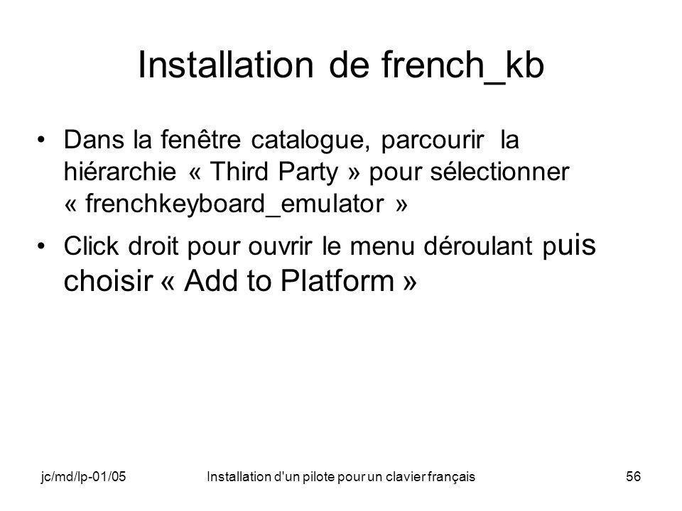 jc/md/lp-01/05Installation d un pilote pour un clavier français56 Installation de french_kb Dans la fenêtre catalogue, parcourir la hiérarchie « Third Party » pour sélectionner « frenchkeyboard_emulator » Click droit pour ouvrir le menu déroulant p uis choisir « Add to Platform »