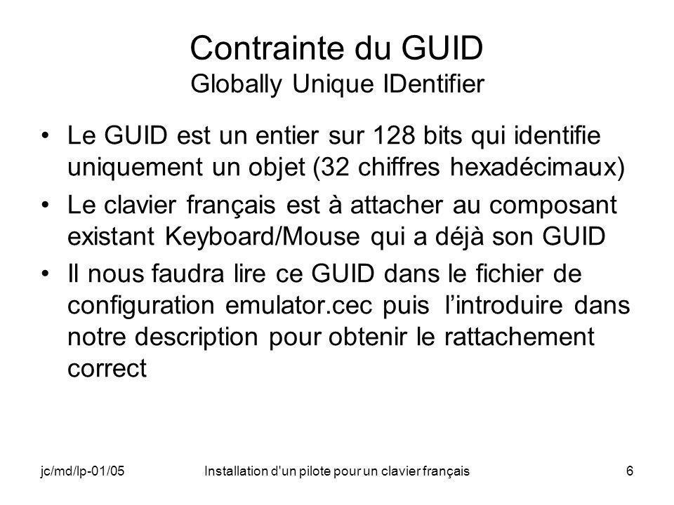 jc/md/lp-01/05Installation d un pilote pour un clavier français6 Contrainte du GUID Globally Unique IDentifier Le GUID est un entier sur 128 bits qui identifie uniquement un objet (32 chiffres hexadécimaux) Le clavier français est à attacher au composant existant Keyboard/Mouse qui a déjà son GUID Il nous faudra lire ce GUID dans le fichier de configuration emulator.cec puis lintroduire dans notre description pour obtenir le rattachement correct