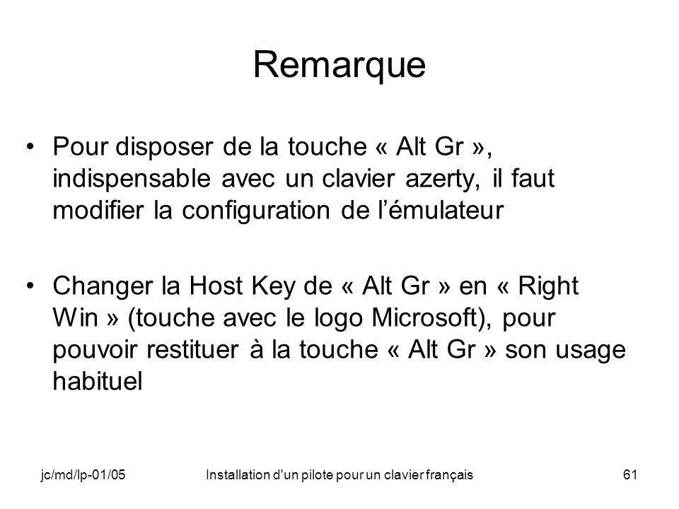 jc/md/lp-01/05Installation d un pilote pour un clavier français61 Remarque Pour disposer de la touche « Alt Gr », indispensable avec un clavier azerty, il faut modifier la configuration de lémulateur Changer la Host Key de « Alt Gr » en « Right Win » (touche avec le logo Microsoft), pour pouvoir restituer à la touche « Alt Gr » son usage habituel