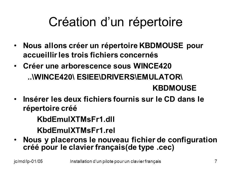 jc/md/lp-01/05Installation d un pilote pour un clavier français7 Création dun répertoire Nous allons créer un répertoire KBDMOUSE pour accueillir les trois fichiers concernés Créer une arborescence sous WINCE420..\WINCE420\ ESIEE\DRIVERS\EMULATOR\ KBDMOUSE Insérer les deux fichiers fournis sur le CD dans le répertoire créé KbdEmulXTMsFr1.dll KbdEmulXTMsFr1.rel Nous y placerons le nouveau fichier de configuration créé pour le clavier français(de type.cec)