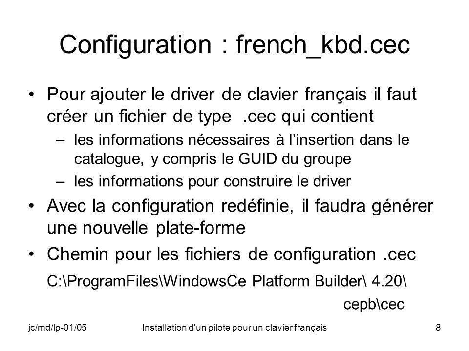 jc/md/lp-01/05Installation d un pilote pour un clavier français8 Configuration : french_kbd.cec Pour ajouter le driver de clavier français il faut créer un fichier de type.cec qui contient –les informations nécessaires à linsertion dans le catalogue, y compris le GUID du groupe –les informations pour construire le driver Avec la configuration redéfinie, il faudra générer une nouvelle plate-forme Chemin pour les fichiers de configuration.cec C:\ProgramFiles\WindowsCe Platform Builder\ 4.20\ cepb\cec