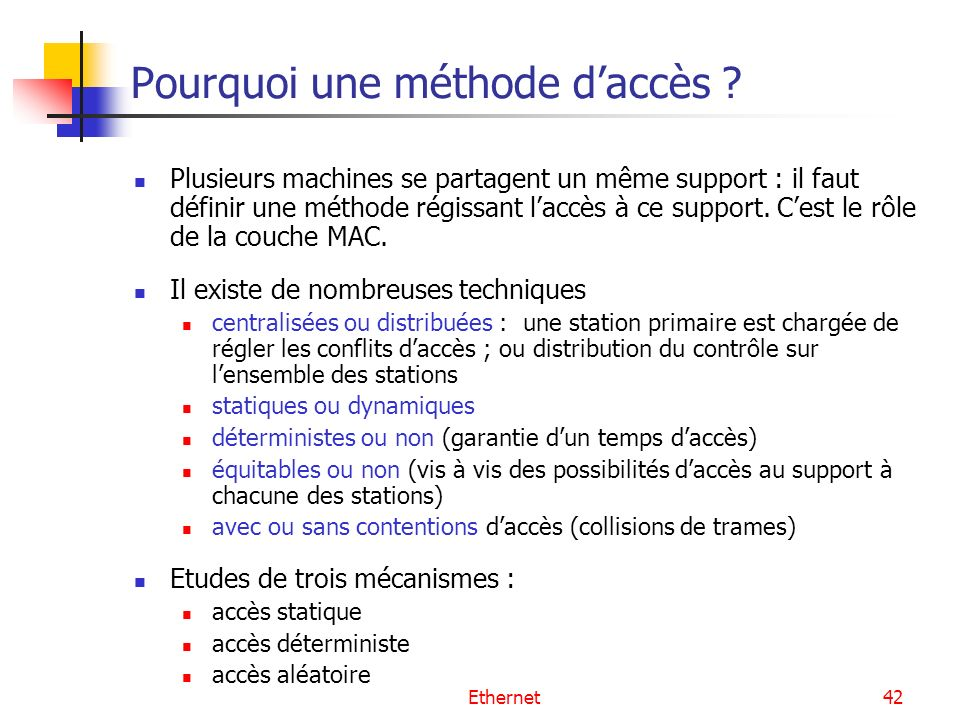 Ethernet42 Pourquoi une méthode daccès ? Plusieurs machines se partagent un même support : il faut définir une méthode régissant laccès à ce support.