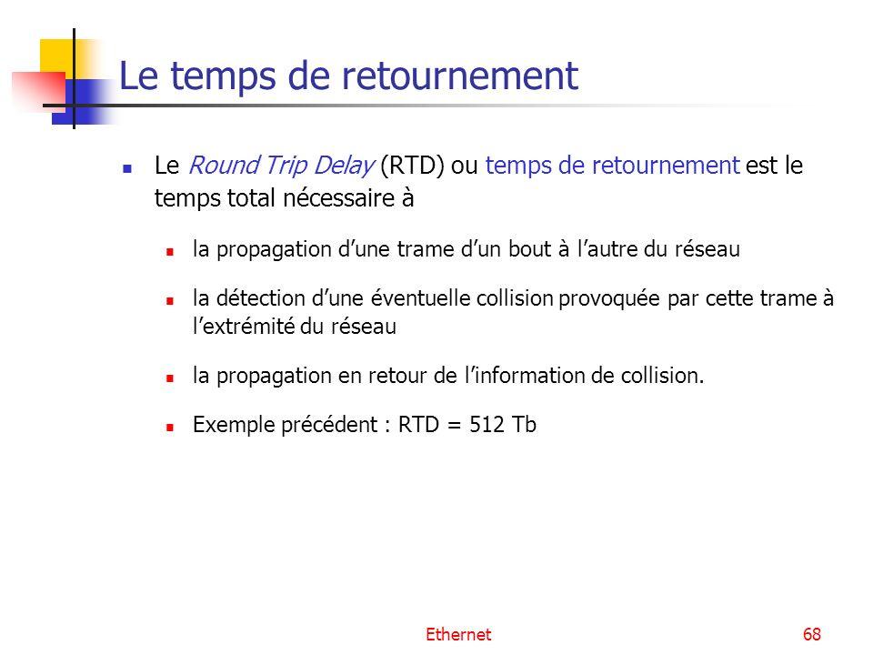 Ethernet68 Le temps de retournement Le Round Trip Delay (RTD) ou temps de retournement est le temps total nécessaire à la propagation dune trame dun b