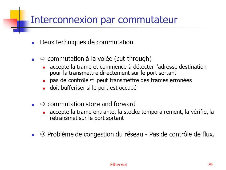 Ethernet79 Interconnexion par commutateur Deux techniques de commutation commutation à la volée (cut through) accepte la trame et commence à détecter ladresse destination pour la transmettre directement sur le port sortant pas de contrôle peut transmettre des trames erronées doit bufferiser si le port est occupé commutation store and forward accepte la trame entrante, la stocke temporairement, la vérifie, la retransmet sur le port sortant Problème de congestion du réseau - Pas de contrôle de flux.