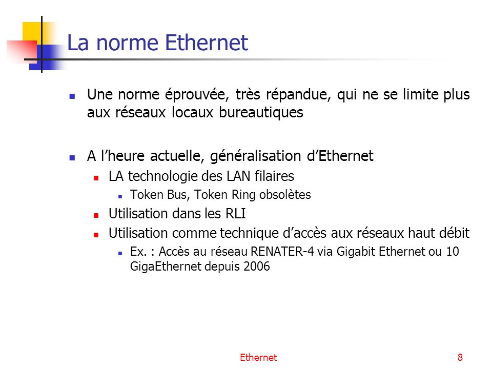 Ethernet69 Résumé des paramètres du protocole CSMA/CD ParamètreSignification Valeur Slot TimeFenêtre de collision 512 temps bit* = temps de retournement = RTD Interframe GapAttente entre deux transmissions96 temps bit Attempt LimitNombre maximal de retransmission16 Backoff LimitLimite maximale de lintervalle de tirage10 Jam SizeTaille de la séquence de bourrage4 octets Max Frame SizeLongueur maximale de la trame1518 octets Min Frame SizeLongueur minimale de trame64 octets Address SizeLongueur du champ dadresse48 bits * Temps bit calculé en fonction du débit, pour Ethernet à 10 Mbit/s, 1 temps bit = 0.1 µs