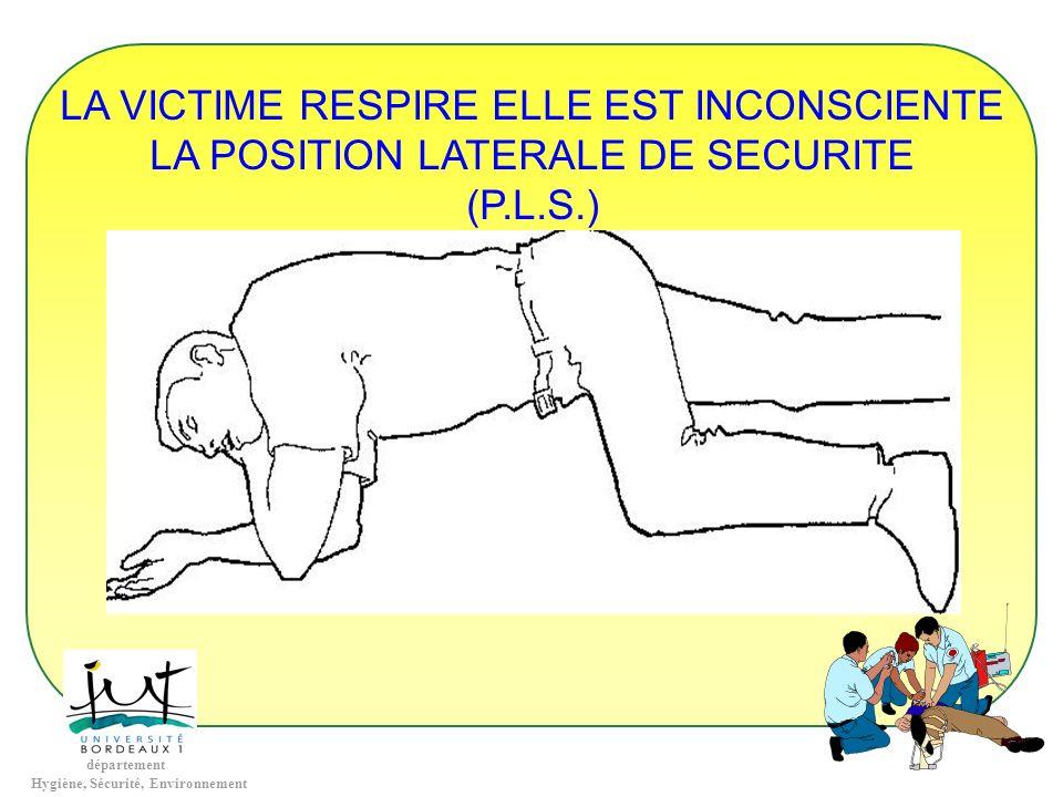 département Hygiène, Sécurité, Environnement LA VICTIME RESPIRE ELLE EST INCONSCIENTE LA POSITION LATERALE DE SECURITE (P.L.S.)