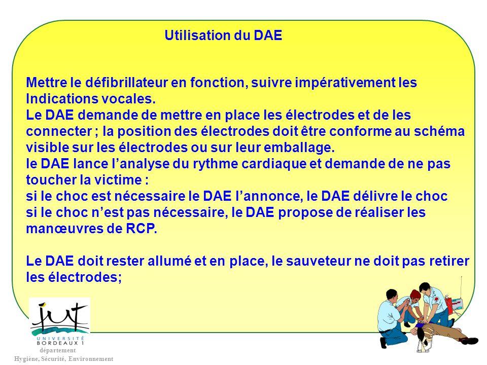 département Hygiène, Sécurité, Environnement Utilisation du DAE Mettre le défibrillateur en fonction, suivre impérativement les Indications vocales. L
