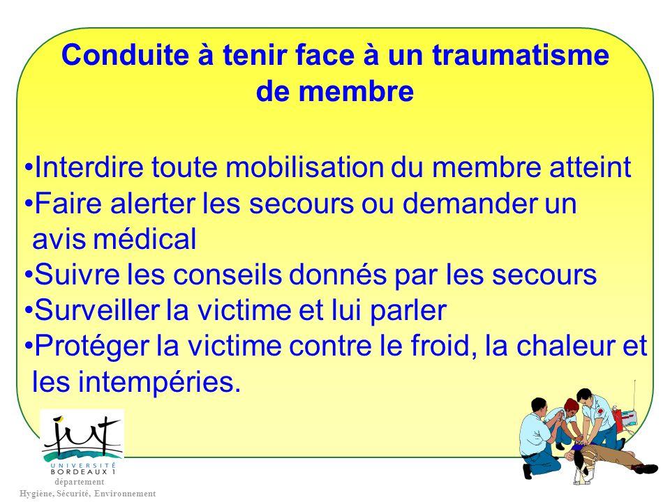 département Hygiène, Sécurité, Environnement Conduite à tenir face à un traumatisme de membre Interdire toute mobilisation du membre atteint Faire ale
