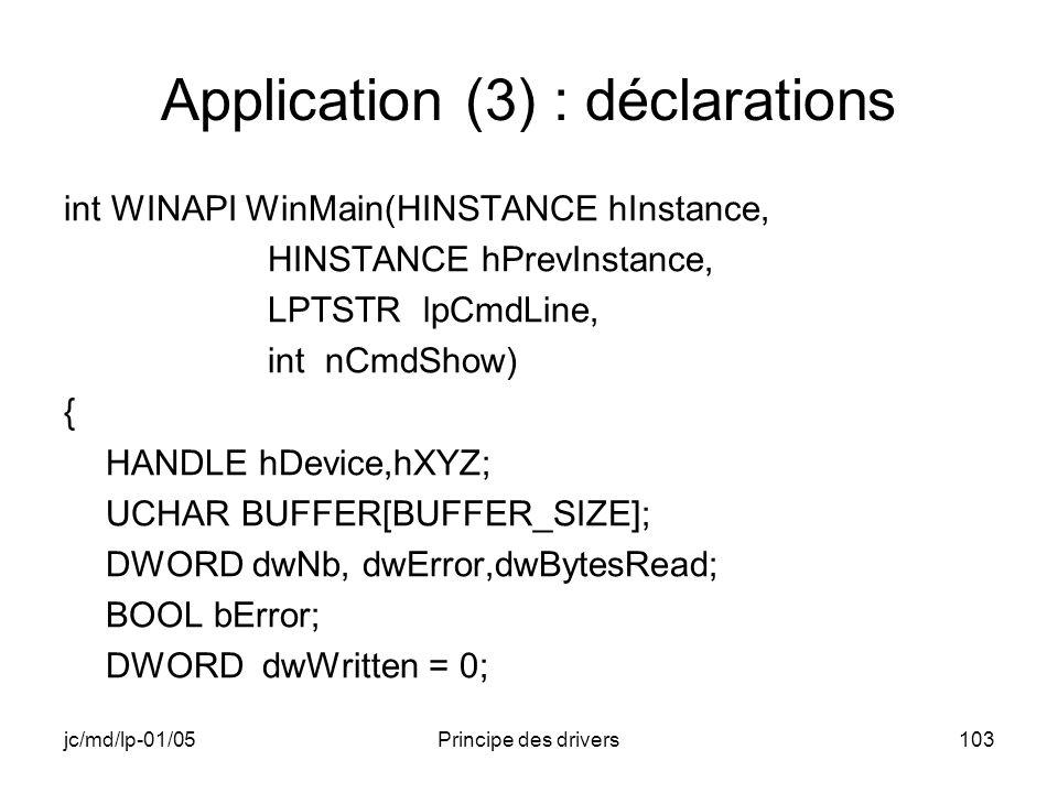 jc/md/lp-01/05Principe des drivers103 Application (3) : déclarations int WINAPI WinMain(HINSTANCE hInstance, HINSTANCE hPrevInstance, LPTSTR lpCmdLine, int nCmdShow) { HANDLE hDevice,hXYZ; UCHAR BUFFER[BUFFER_SIZE]; DWORD dwNb, dwError,dwBytesRead; BOOL bError; DWORD dwWritten = 0;