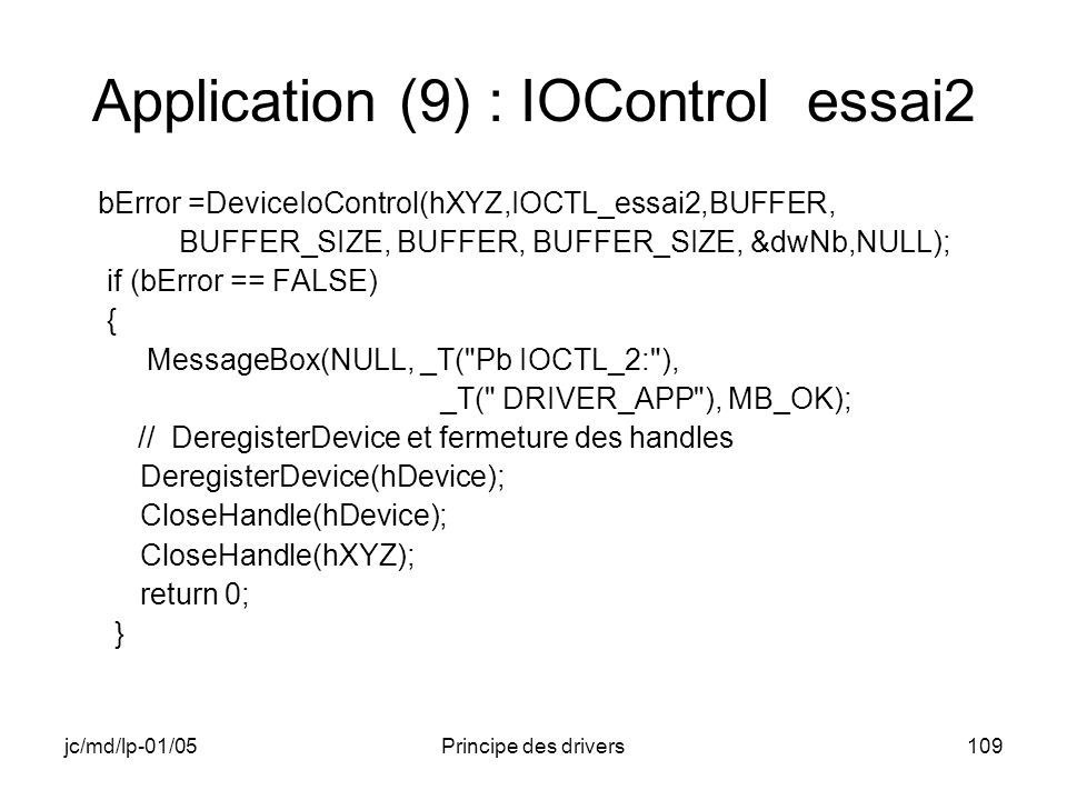 jc/md/lp-01/05Principe des drivers109 Application (9) : IOControl essai2 bError =DeviceIoControl(hXYZ,IOCTL_essai2,BUFFER, BUFFER_SIZE, BUFFER, BUFFER_SIZE, &dwNb,NULL); if (bError == FALSE) { MessageBox(NULL, _T( Pb IOCTL_2: ), _T( DRIVER_APP ), MB_OK); // DeregisterDevice et fermeture des handles DeregisterDevice(hDevice); CloseHandle(hDevice); CloseHandle(hXYZ); return 0; }