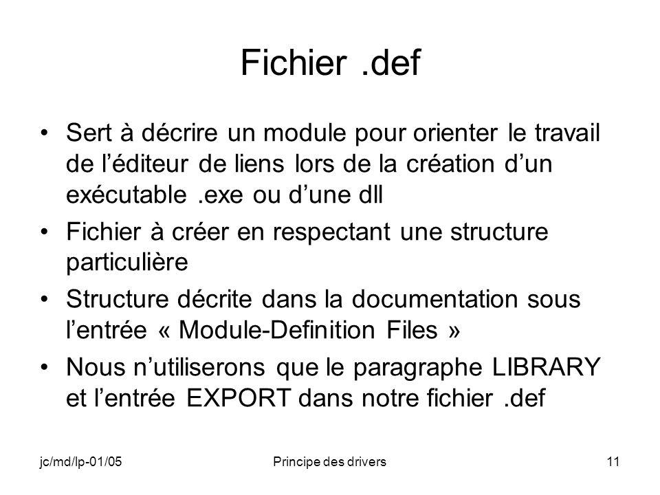 jc/md/lp-01/05Principe des drivers11 Fichier.def Sert à décrire un module pour orienter le travail de léditeur de liens lors de la création dun exécutable.exe ou dune dll Fichier à créer en respectant une structure particulière Structure décrite dans la documentation sous lentrée « Module-Definition Files » Nous nutiliserons que le paragraphe LIBRARY et lentrée EXPORT dans notre fichier.def
