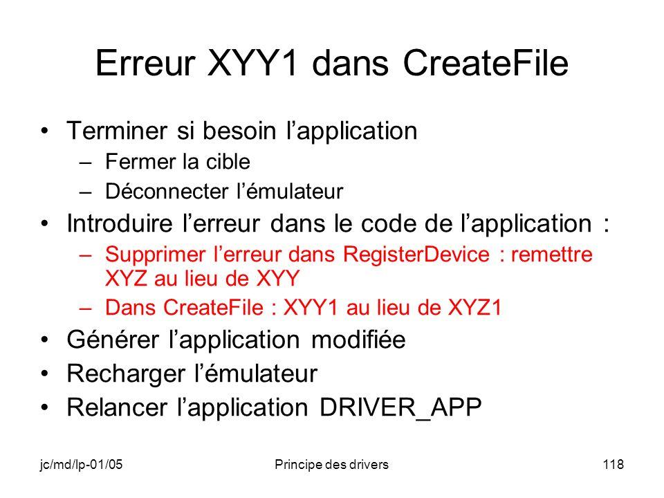 jc/md/lp-01/05Principe des drivers118 Erreur XYY1 dans CreateFile Terminer si besoin lapplication –Fermer la cible –Déconnecter lémulateur Introduire lerreur dans le code de lapplication : –Supprimer lerreur dans RegisterDevice : remettre XYZ au lieu de XYY –Dans CreateFile : XYY1 au lieu de XYZ1 Générer lapplication modifiée Recharger lémulateur Relancer lapplication DRIVER_APP