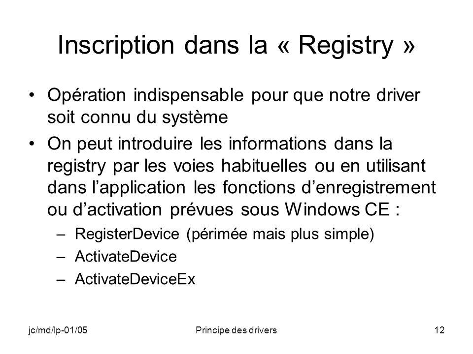 jc/md/lp-01/05Principe des drivers12 Inscription dans la « Registry » Opération indispensable pour que notre driver soit connu du système On peut introduire les informations dans la registry par les voies habituelles ou en utilisant dans lapplication les fonctions denregistrement ou dactivation prévues sous Windows CE : –RegisterDevice (périmée mais plus simple) –ActivateDevice –ActivateDeviceEx