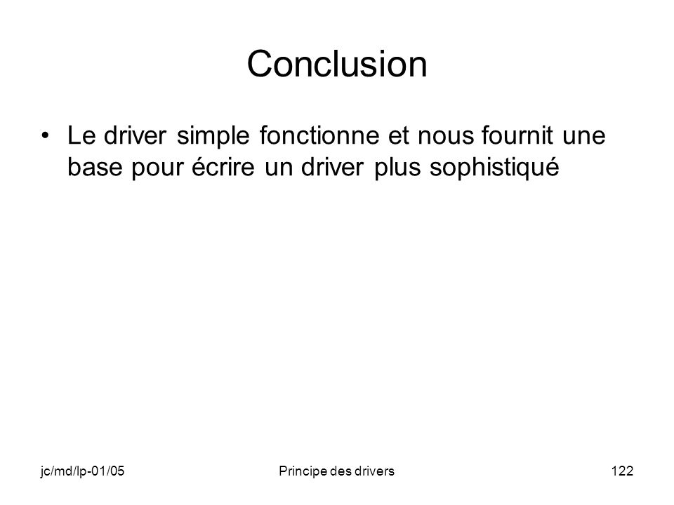 jc/md/lp-01/05Principe des drivers122 Conclusion Le driver simple fonctionne et nous fournit une base pour écrire un driver plus sophistiqué