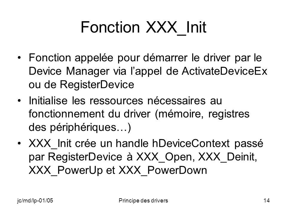 jc/md/lp-01/05Principe des drivers14 Fonction XXX_Init Fonction appelée pour démarrer le driver par le Device Manager via lappel de ActivateDeviceEx ou de RegisterDevice Initialise les ressources nécessaires au fonctionnement du driver (mémoire, registres des périphériques…) XXX_Init crée un handle hDeviceContext passé par RegisterDevice à XXX_Open, XXX_Deinit, XXX_PowerUp et XXX_PowerDown