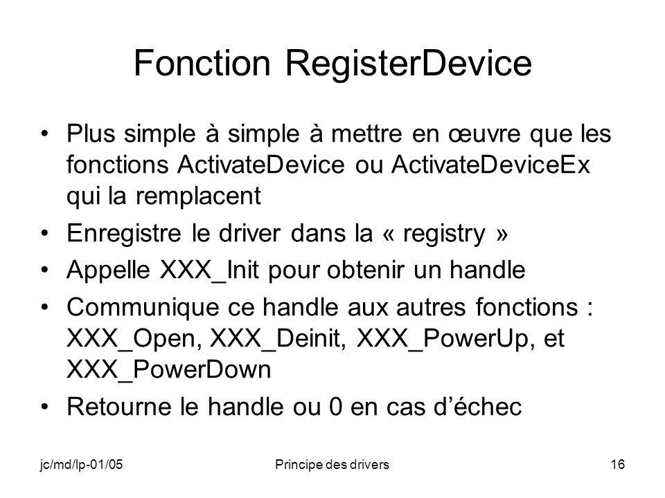 jc/md/lp-01/05Principe des drivers16 Fonction RegisterDevice Plus simple à simple à mettre en œuvre que les fonctions ActivateDevice ou ActivateDeviceEx qui la remplacent Enregistre le driver dans la « registry » Appelle XXX_Init pour obtenir un handle Communique ce handle aux autres fonctions : XXX_Open, XXX_Deinit, XXX_PowerUp, et XXX_PowerDown Retourne le handle ou 0 en cas déchec