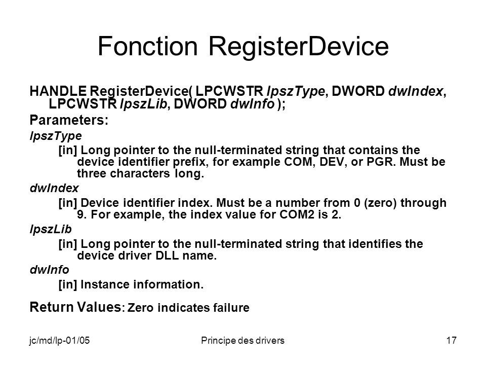 jc/md/lp-01/05Principe des drivers17 Fonction RegisterDevice HANDLE RegisterDevice( LPCWSTR lpszType, DWORD dwIndex, LPCWSTR lpszLib, DWORD dwInfo ); Parameters: lpszType [in] Long pointer to the null-terminated string that contains the device identifier prefix, for example COM, DEV, or PGR.