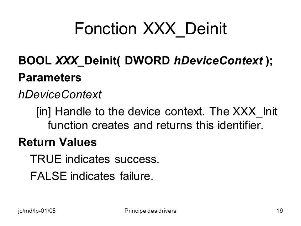 jc/md/lp-01/05Principe des drivers19 Fonction XXX_Deinit BOOL XXX_Deinit( DWORD hDeviceContext ); Parameters hDeviceContext [in] Handle to the device context.