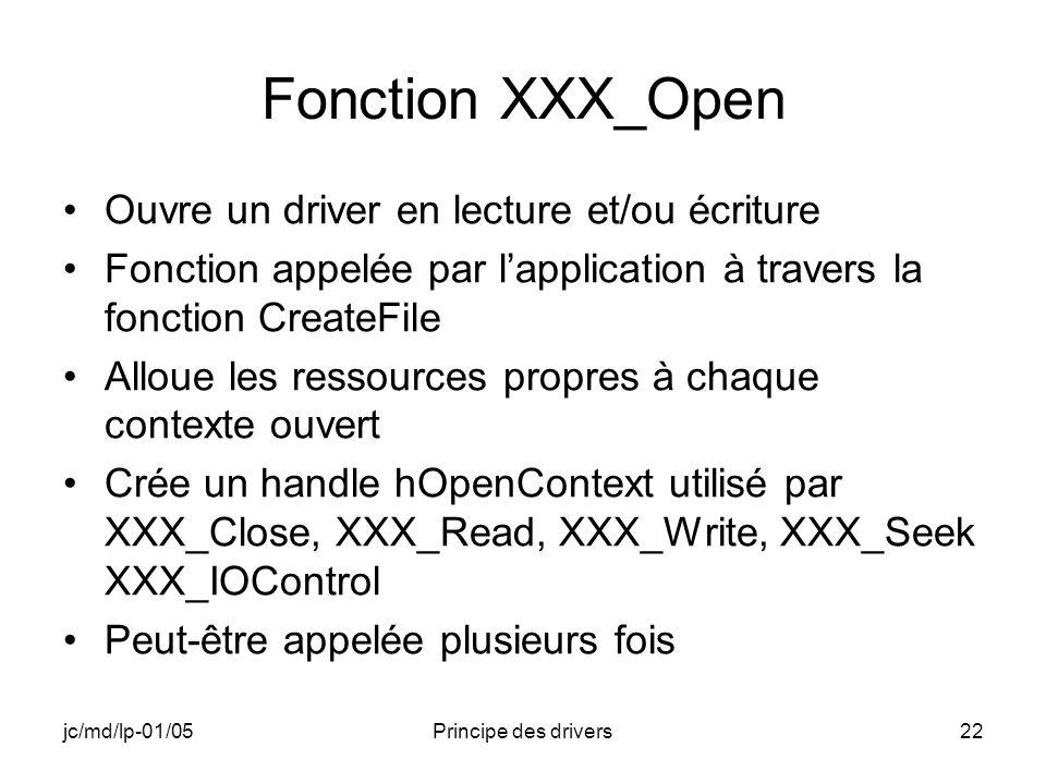 jc/md/lp-01/05Principe des drivers22 Fonction XXX_Open Ouvre un driver en lecture et/ou écriture Fonction appelée par lapplication à travers la fonction CreateFile Alloue les ressources propres à chaque contexte ouvert Crée un handle hOpenContext utilisé par XXX_Close, XXX_Read, XXX_Write, XXX_Seek XXX_IOControl Peut-être appelée plusieurs fois