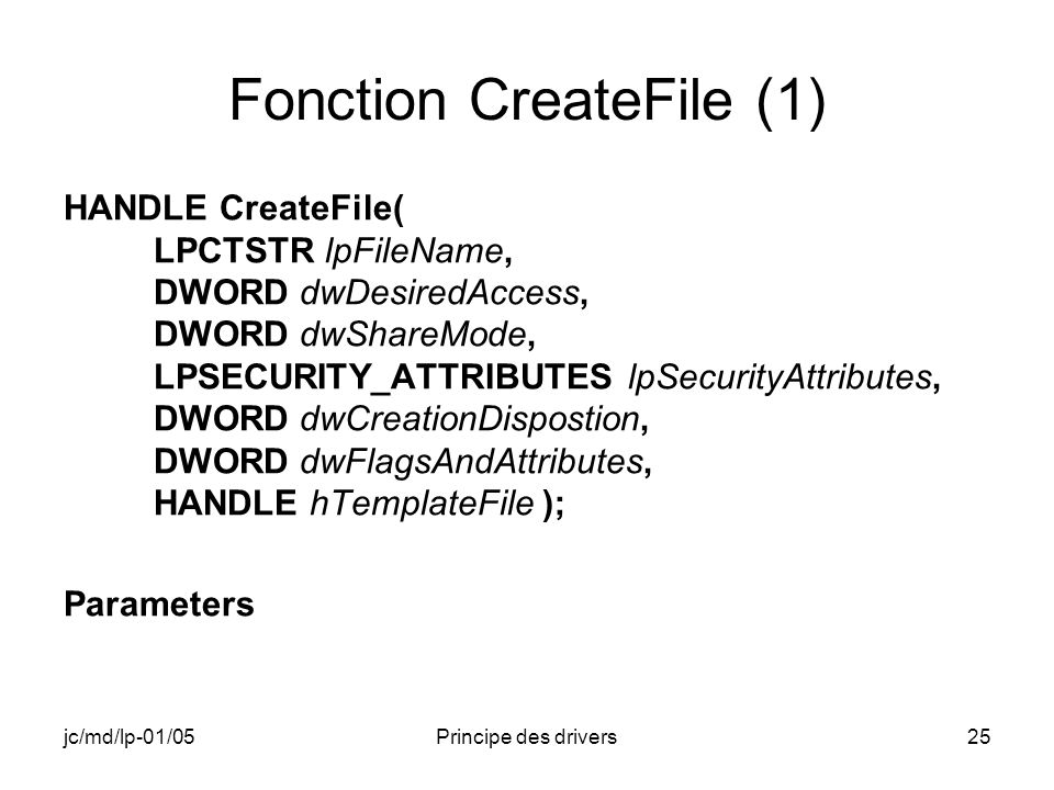 jc/md/lp-01/05Principe des drivers25 Fonction CreateFile (1) HANDLE CreateFile( LPCTSTR lpFileName, DWORD dwDesiredAccess, DWORD dwShareMode, LPSECURITY_ATTRIBUTES lpSecurityAttributes, DWORD dwCreationDispostion, DWORD dwFlagsAndAttributes, HANDLE hTemplateFile ); Parameters