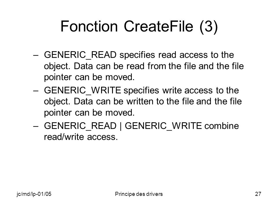 jc/md/lp-01/05Principe des drivers27 Fonction CreateFile (3) –GENERIC_READ specifies read access to the object.