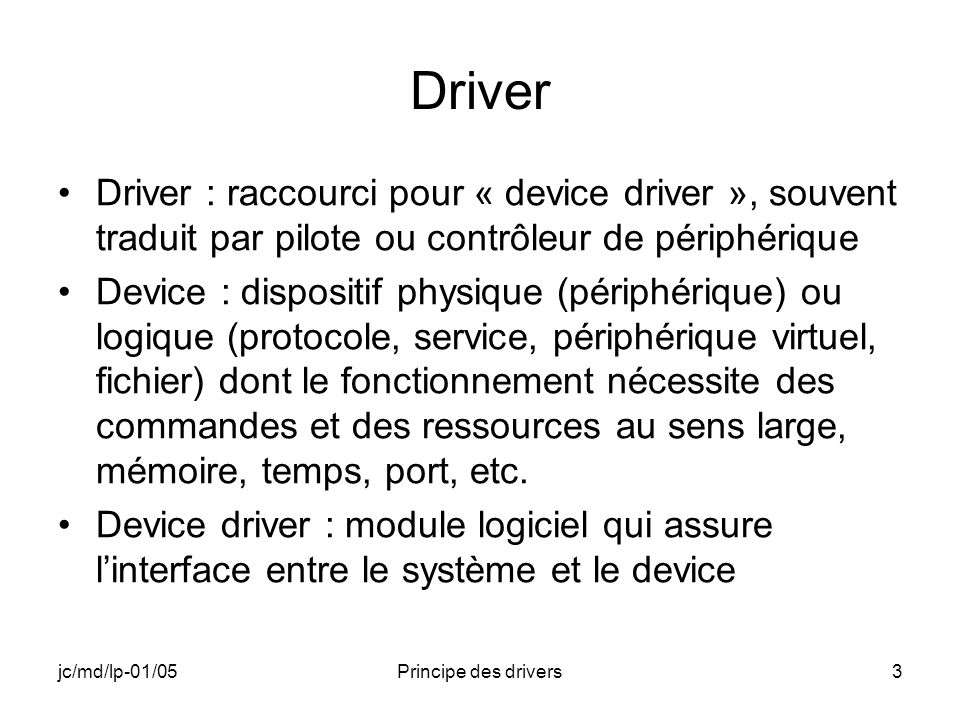 jc/md/lp-01/05Principe des drivers3 Driver Driver : raccourci pour « device driver », souvent traduit par pilote ou contrôleur de périphérique Device : dispositif physique (périphérique) ou logique (protocole, service, périphérique virtuel, fichier) dont le fonctionnement nécessite des commandes et des ressources au sens large, mémoire, temps, port, etc.