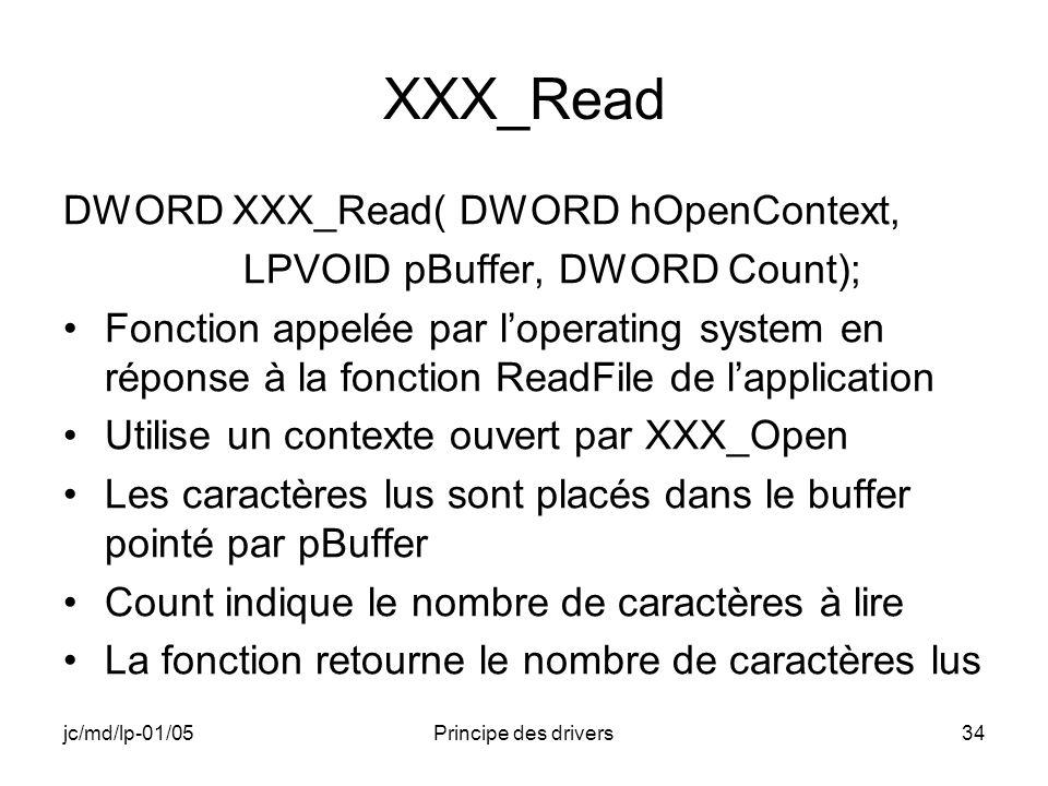 jc/md/lp-01/05Principe des drivers34 XXX_Read DWORD XXX_Read( DWORD hOpenContext, LPVOID pBuffer, DWORD Count); Fonction appelée par loperating system en réponse à la fonction ReadFile de lapplication Utilise un contexte ouvert par XXX_Open Les caractères lus sont placés dans le buffer pointé par pBuffer Count indique le nombre de caractères à lire La fonction retourne le nombre de caractères lus